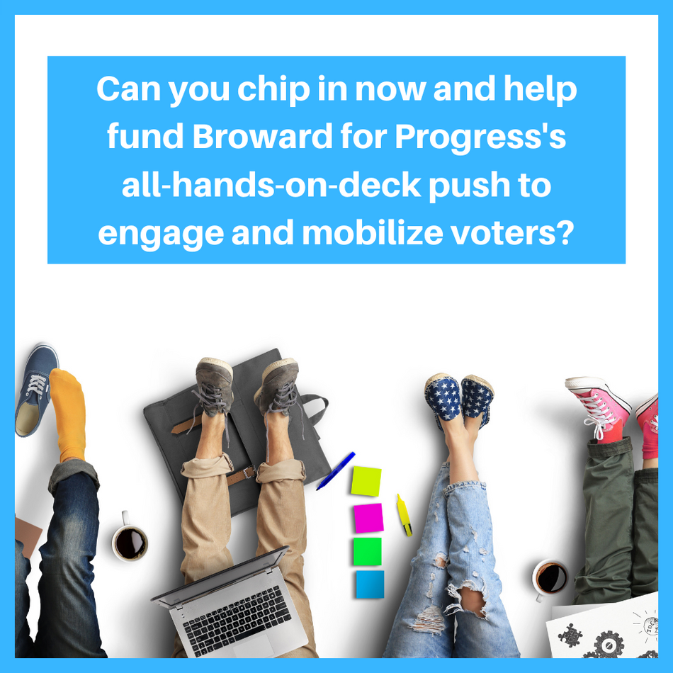Chip in now and help fund Broward for Progress's all-hands-on-deck push to engage and mobilize voters. ​