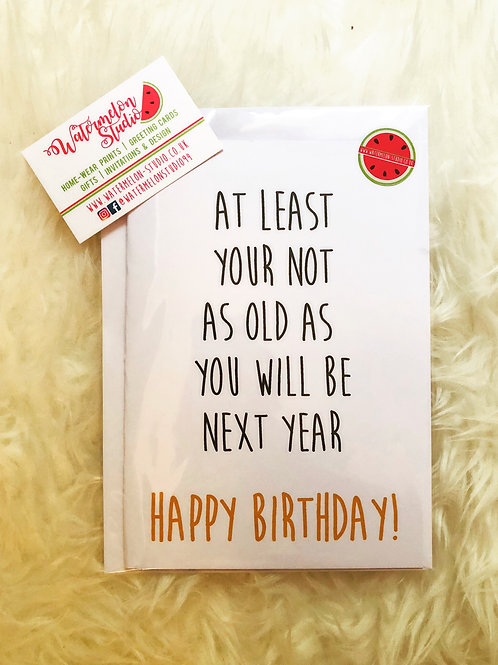 At least your not as old as you will be next year - birthday card