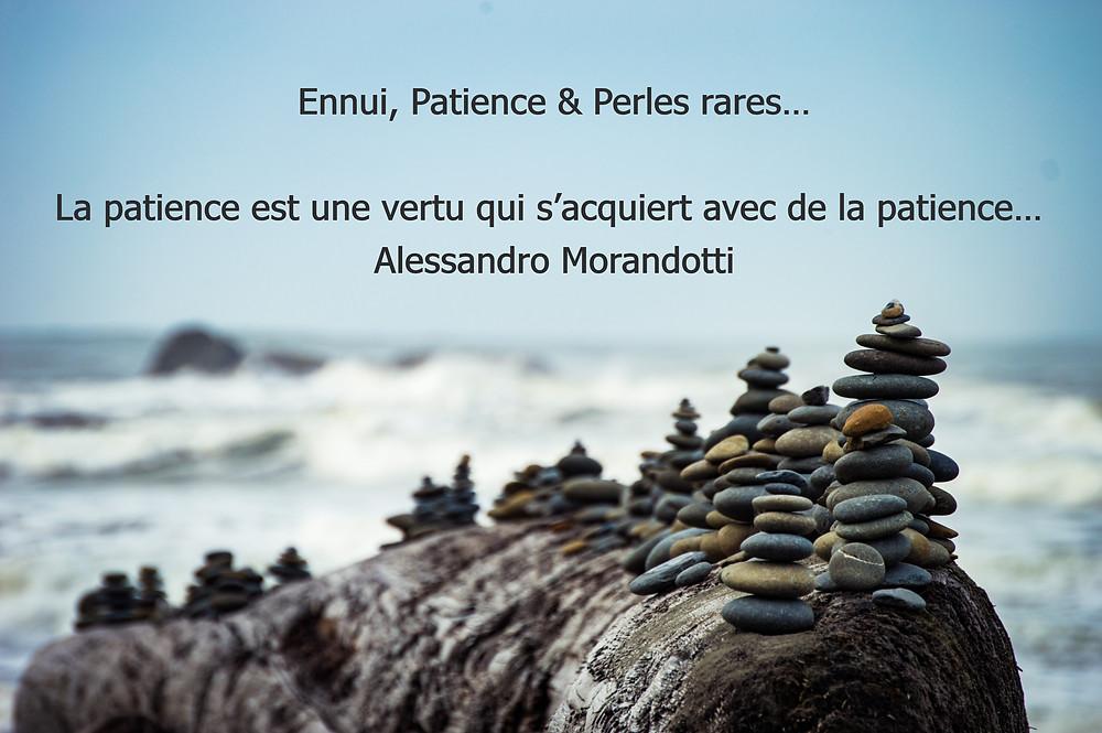 Ennui, Patience & Perles rares…  La patience est une vertu qui s'acquiert avec de la patience…  Alessandro Morandotti L'ennui de l'huître produit les perles.  José Bergamin  Mais il faut que la patience accomplisse parfaitement son œuvre… Jacques 1. 4