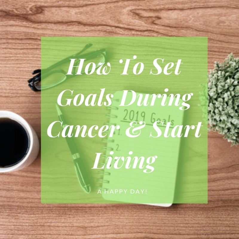 How to Set Goals During Cancer and Start Living