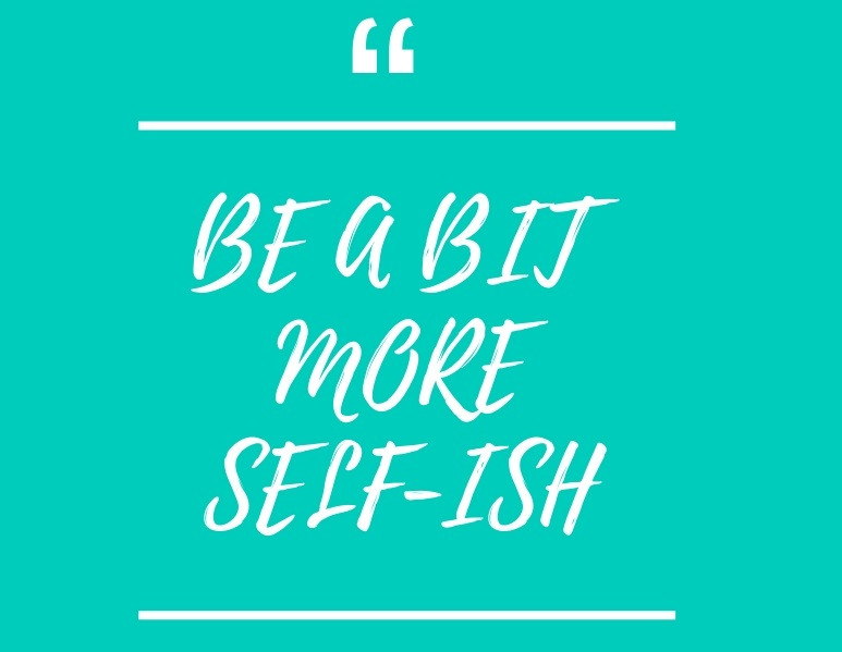 Be a bit more self-ish