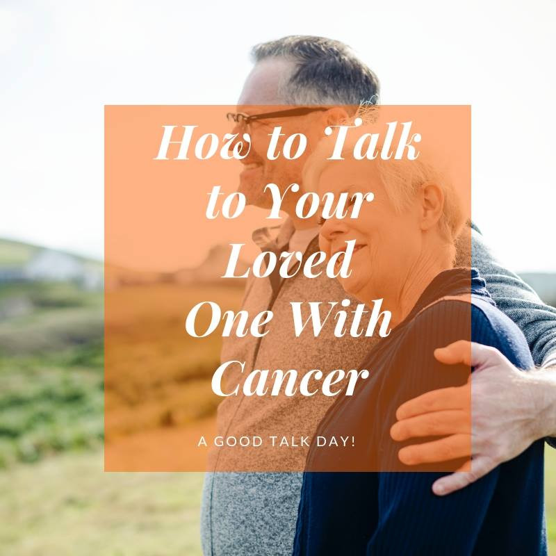 How To Talk To Your Loved One With Cancer