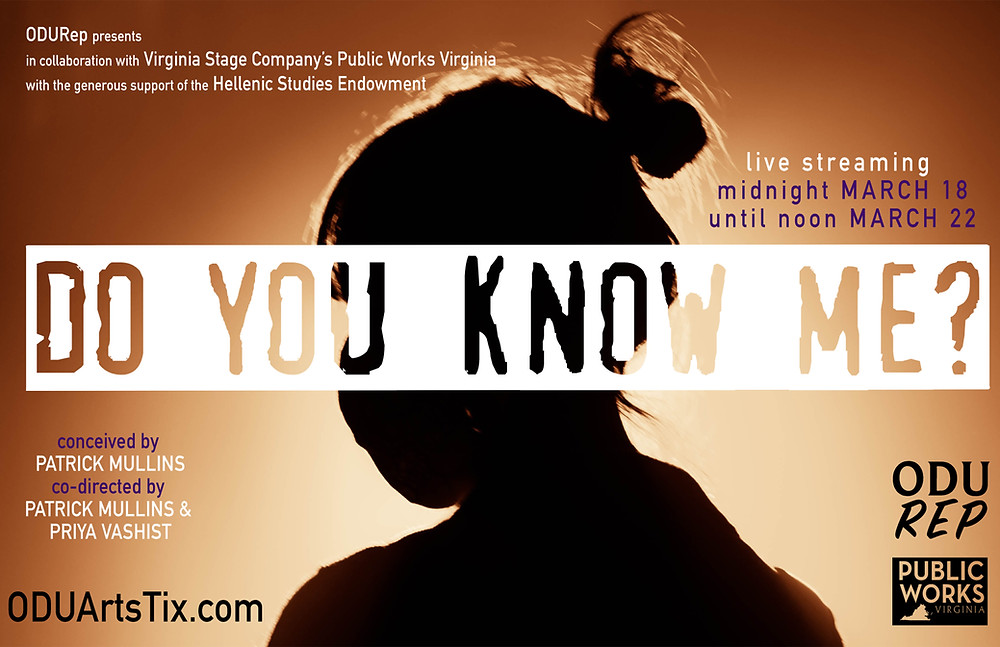 ODU Rep Presents in collaboration with Virginia Stage Company's public works virginia with the generous support of the Hellenic Studies Endowment Do You Know Me? live streaming midnight March 18 until noon March 22 conceived by Patrick Mullins, co-directed by Patrick Mullins and Priya Vashist, Logos for ODU Rep. Public Works Virginia, OUDArtTix.com