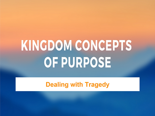 Kingdom Concepts of Purpose - Dealing with Tragedy
