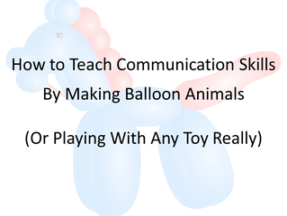 How to Teach Communication Skills by Making Balloon Animals  (Or Playing With Any Toy Really)