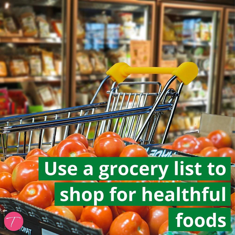 Use a grocery list to shop for healthful foods