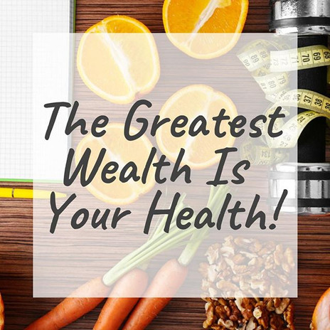 The Greatest Wealth is your Health