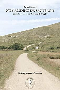 No Caminho de Santiago : Caminho de Santiago por Navarra e Aragón - histórias e lendas