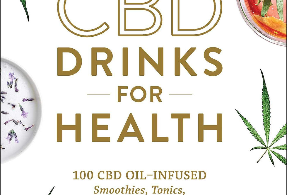 CBD Drinks for Health: 100 CBD Oil–Infused Smoothies, Tonics, Juices, & More for