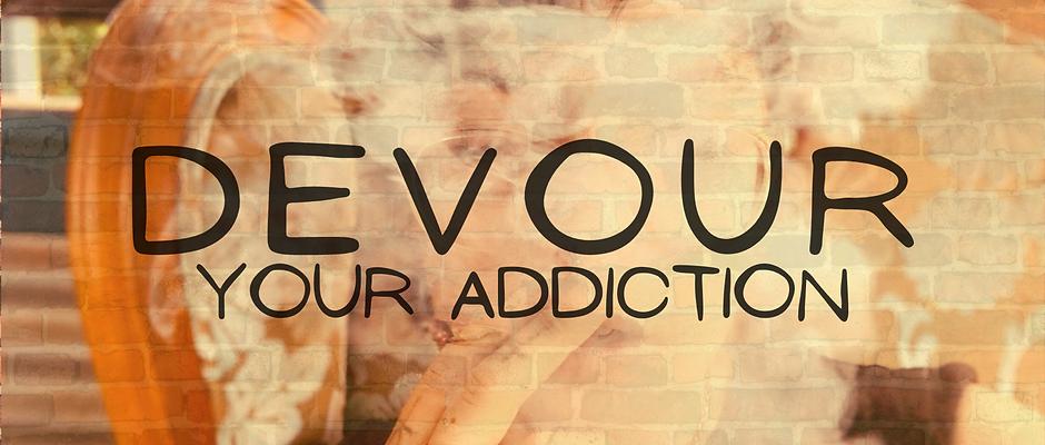 DEVOUR Your Addiction