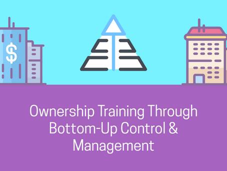 Ownership Training Through Bottom-Up Control & Management