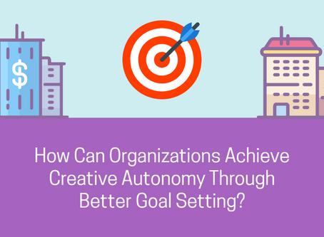 How Can Organizations Achieve Creative Autonomy Through Better Goal Setting?