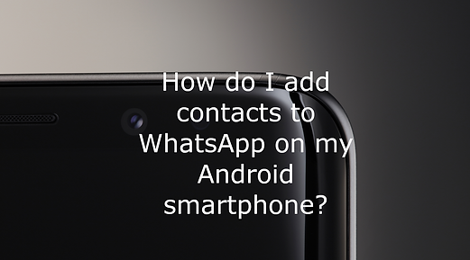 How do I add contacts to WhatsApp on my Android smartphone ?