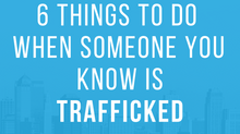 6 Things to Do When Someone You Know is Trafficked
