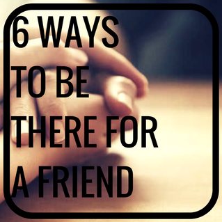 6 Ways to Be There for a Friend