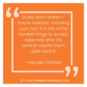 quote that reads: Books aren't written—they're rewritten. Including your own. It is one of the hardest things to accept, especially after the seventh rewrite hasn't quite done it. —Michael Crichton