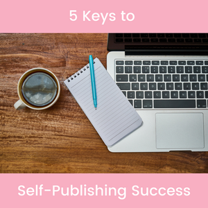 Photo of computer, notebook, and cup of coffee and the words: 5 Keys to Self-Publishing Success""