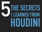 5 SECRETS I LEARNED FROM HOUDINI