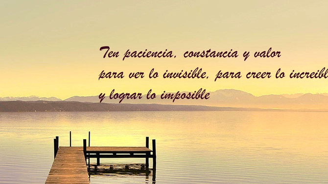 Ten paciencia, Constancia y Valor