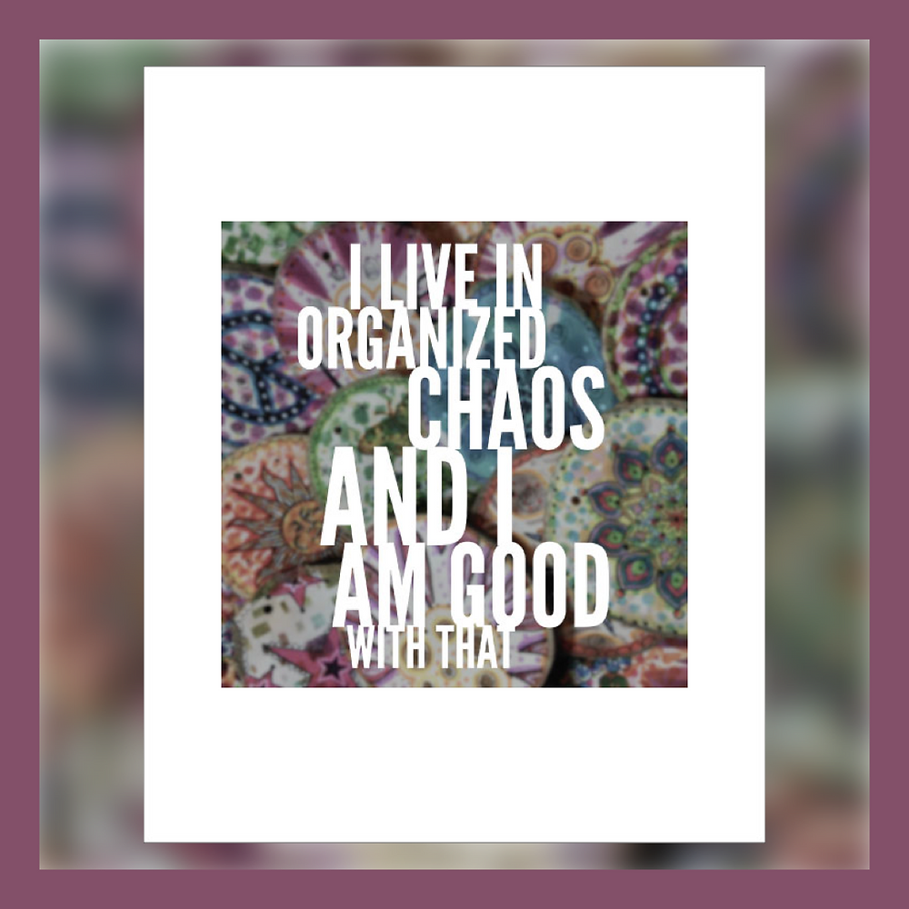 Living in Organized Chaos and Being OK With That