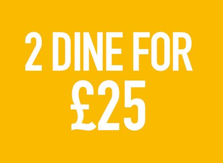 2 DINE FOR £25 DEAL