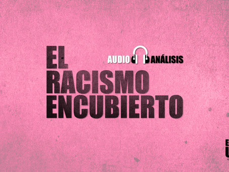 El racismo encubierto | Audio-análisis extra