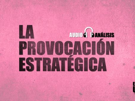La provocación estratégica | Audio-análisis extra