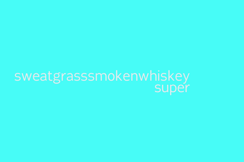 sweatgrasssmokenwhiskey