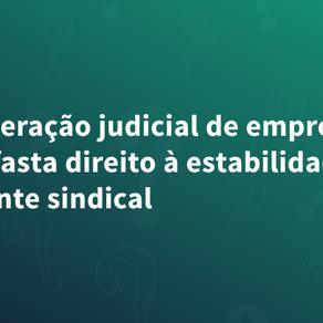 Recuperação judicial de empresa não afasta direito à estabilidade de dirigente sindical