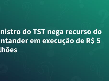 Ministro do TST nega recurso do Santander em execução de R$ 5 bilhões