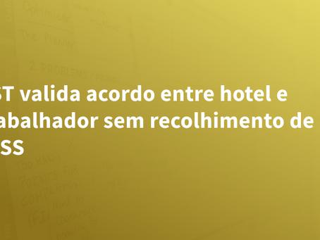 TST valida acordo entre hotel e trabalhador sem recolhimento de INSS