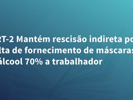 TRT-2 Mantém rescisão indireta por falta de fornecimento de máscaras e álcool 70% a trabalhador