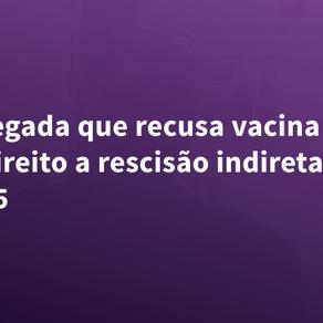 Empregada que recusa vacina não tem direito a rescisão indireta, diz TRT-15