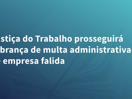 Justiça do Trabalho prosseguirá cobrança de multa administrativa de empresa falida