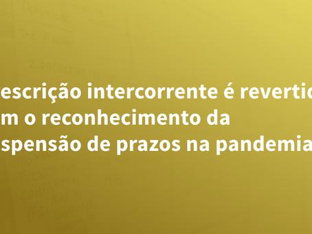 Prescrição intercorrente é revertida com o reconhecimento da suspensão de prazos na pandemia