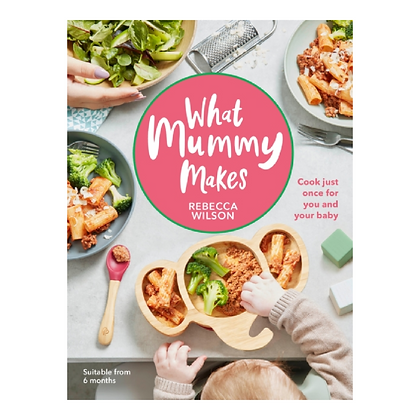 What Mummy Makes: Cook Just Once for You & Your Baby
