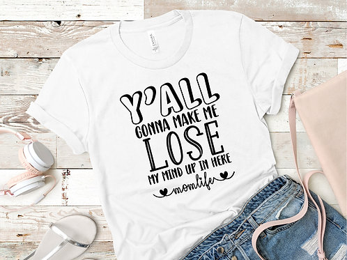Y'all Gonna Make me Lose My Mind...T-Shirt
