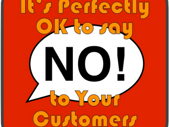 "Its Perfectly OK To Say ""No"" To Your Customers"