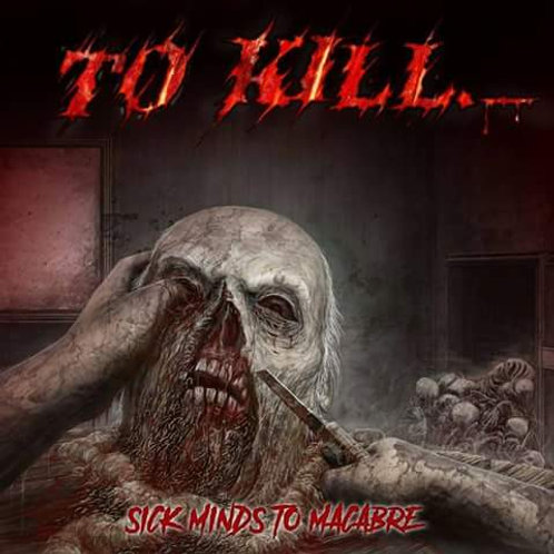 To Kill - Sick Minds to Macabre (CD)