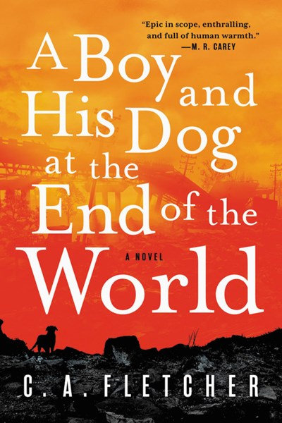 A Boy and His Dog at the End of the World : A Novel by C. A. Fletcher