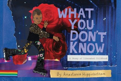 What You Don't Know : A Story of Liberated Childhood by Anastasia Higginbotham