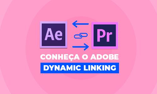 Você sabe o que é o Adobe Dynamic Link? A gente te explica!