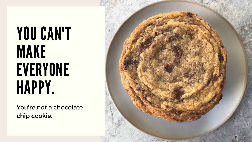 You Can't Make Everyone Happy - You Aren't a Chocolate Chip Cookie