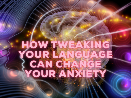How Tweaking Your Language Can Change Your Anxiety.