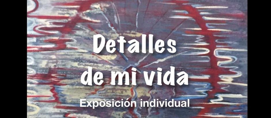 DETALLES DE MI VIDA. Exposición Individual.