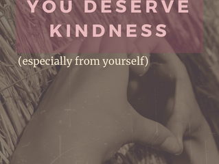 You Deserve Kindness (especially from yourself)