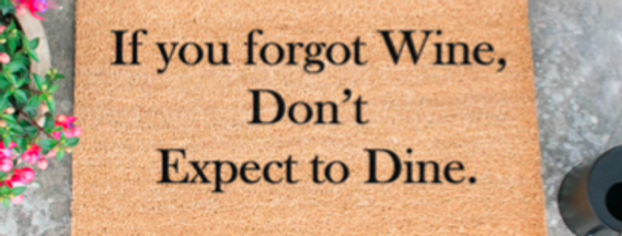 IF YOU FORGOT WINE, DON'T EXPECT TO DINE!
