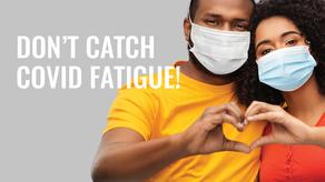 Don't Catch COVID Fatigue!