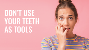 Don't Use Your Teeth as Tools