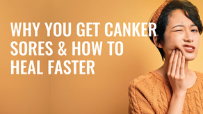 Why You Get Canker Sores and How To Heal Faster